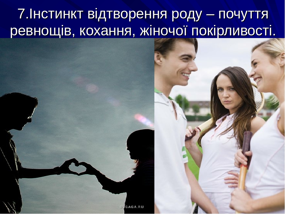 7.Інстинкт відтворення роду – почуття ревнощів, кохання, жіночої покірливості.