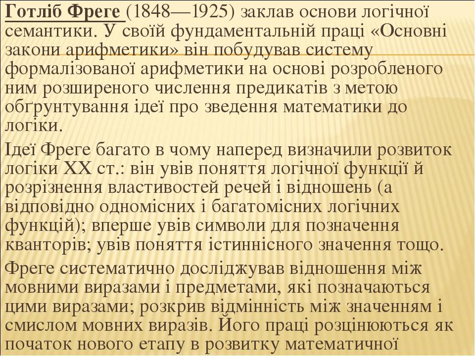 Готліб Фреге (1848—1925) заклав основи логічної семантики. У своїй фундаментальній праці «Основні закони арифметики» він побудував систему формаліз...