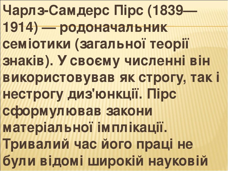 Чарлз-Самдерс Пірс (1839—1914) — родоначальник семіотики (загальної теорії знаків). У своєму численні він використовував як строгу, так і нестрогу ...