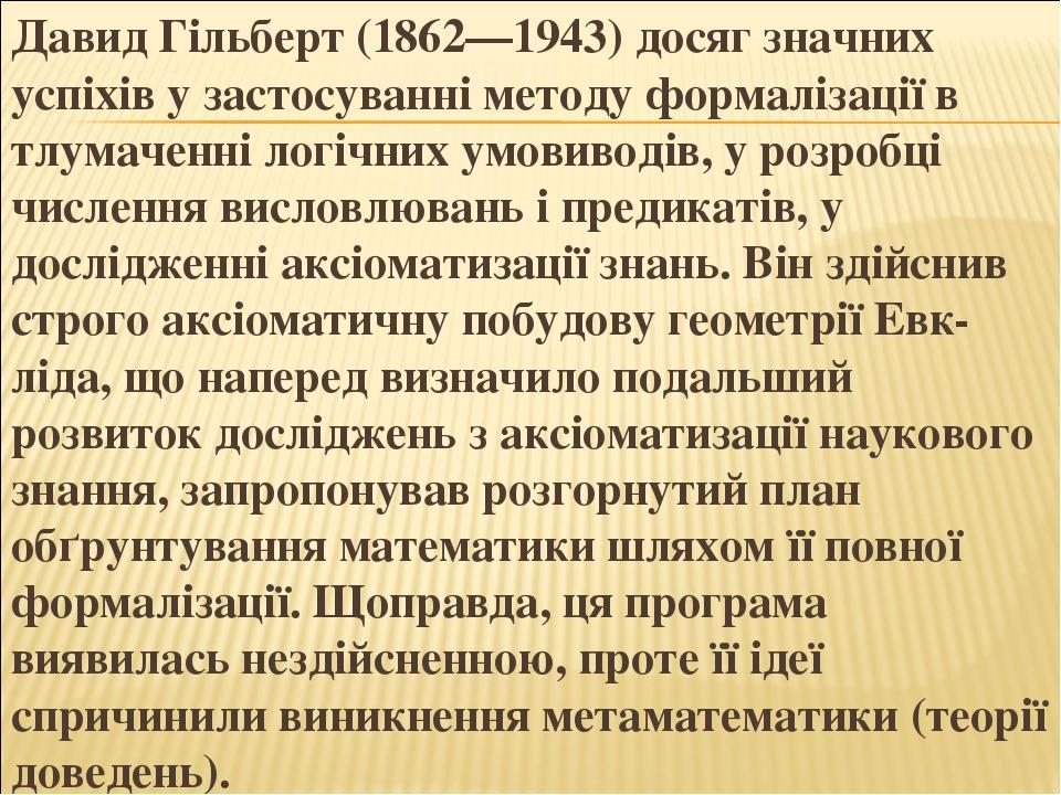 Давид Гільберт (1862—1943) досяг значних успіхів у застосуванні методу формалізації в тлумаченні логічних умовиводів, у розробці числення висловлюв...