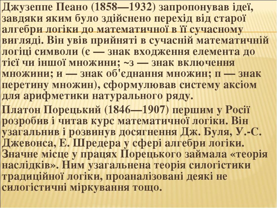 Джузеппе Пеано (1858—1932) запропонував ідеї, завдяки яким було здійснено перехід від старої алгебри логіки до математичної в її сучасному вигляді....