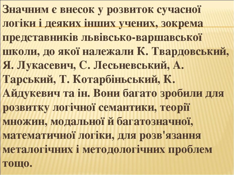 Значним є внесок у розвиток сучасної логіки і деяких інших учених, зокрема представників львівсько-варшавської школи, до якої належали К. Твардовсь...