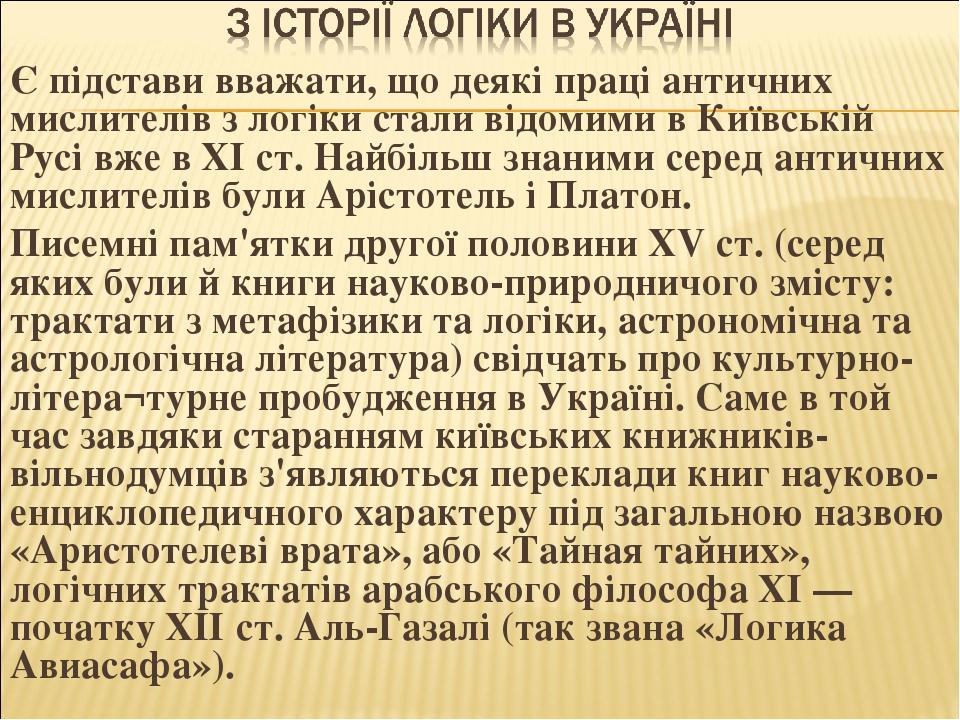 Є підстави вважати, що деякі праці античних мислителів з логіки стали відомими в Київській Русі вже в XI ст. Найбільш знаними серед античних мислит...