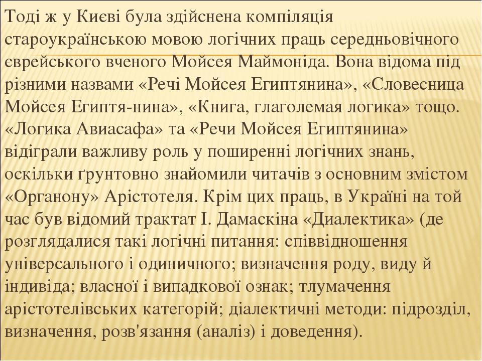 Тоді ж у Києві була здійснена компіляція староукраїнською мовою логічних праць середньовічного єврейського вченого Мойсея Маймоніда. Вона відома пі...