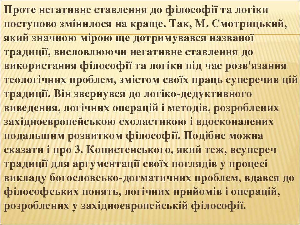 Проте негативне ставлення до філософії та логіки поступово змінилося на краще. Так, М. Смотрицький, який значною мірою ще дотримувався названої тра...