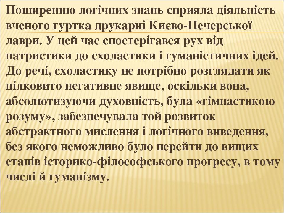 Поширенню логічних знань сприяла діяльність вченого гуртка друкарні Києво-Печерської лаври. У цей час спостерігався рух від патристики до схоластик...