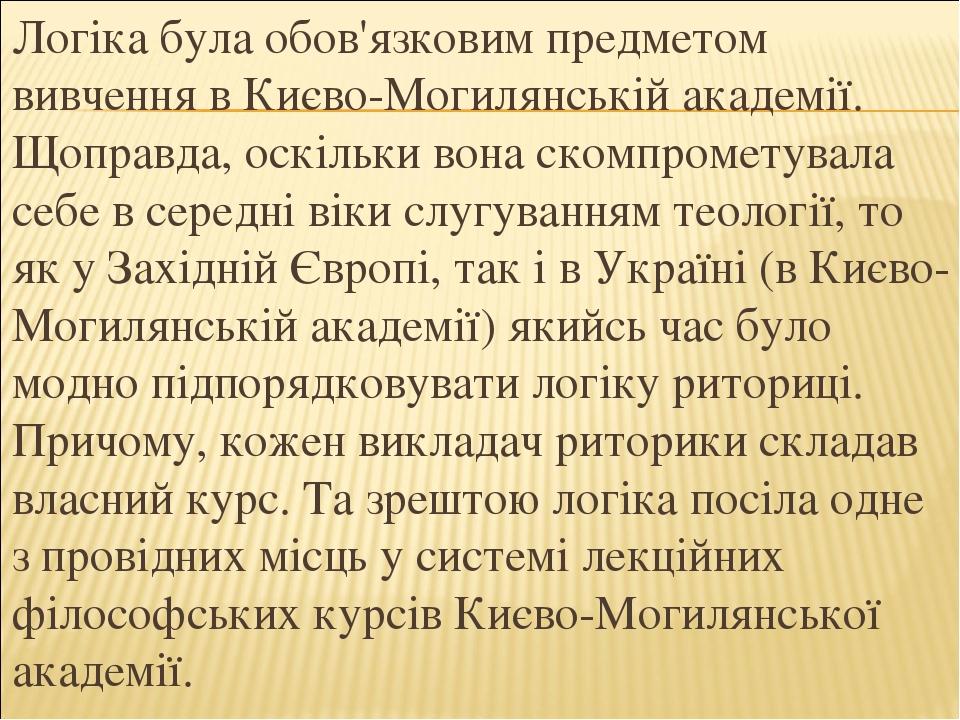 Логіка була обов'язковим предметом вивчення в Києво-Могилянській академії. Щоправда, оскільки вона скомпрометувала себе в середні віки слугуванням ...