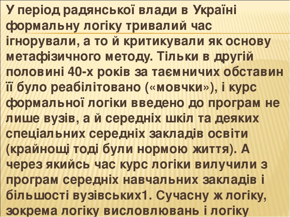 У період радянської влади в Україні формальну логіку тривалий час ігнорували, а то й критикували як основу метафізичного методу. Тільки в другій по...