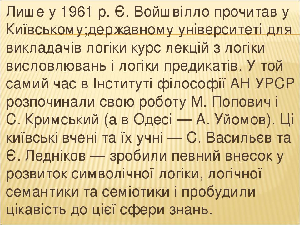 Лише у 1961 р. Є. Войшвілло прочитав у Київському;державному університеті для викладачів логіки курс лекцій з логіки висловлювань і логіки предикат...