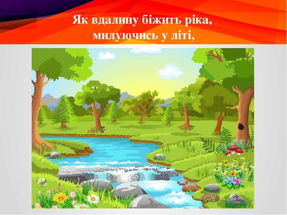 Як вдалину біжить ріка, милуючись у літі,