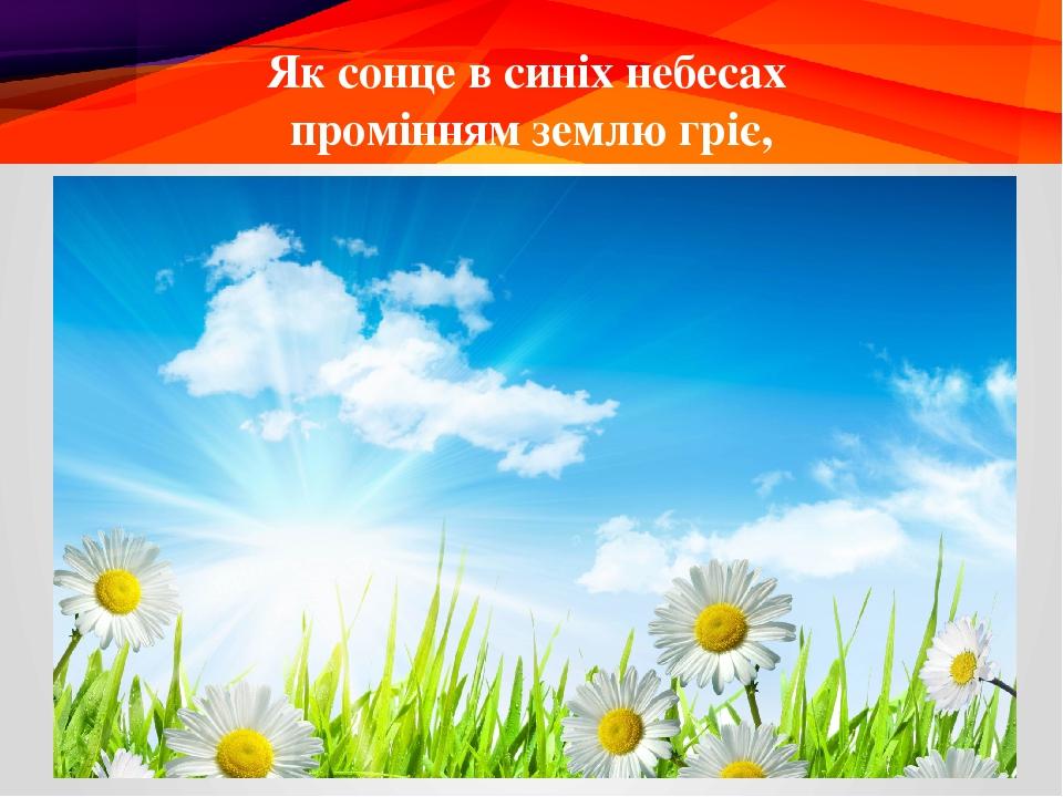 Як сонце в синіх небесах промінням землю гріє,