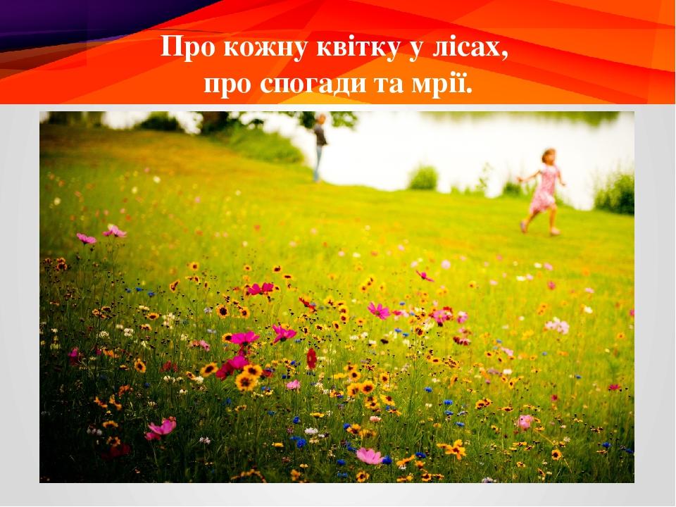 Про кожну квітку у лісах, про спогади та мрії.