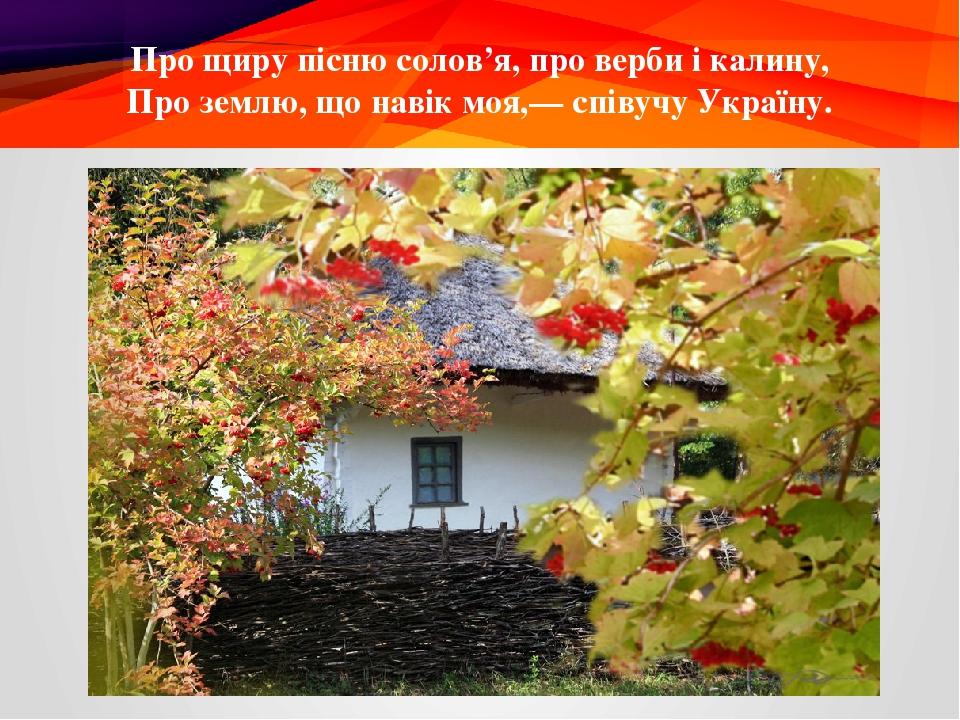 Про щиру пісню солов'я, про верби і калину, Про землю, що навік моя,— співучу Україну.