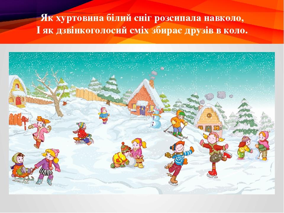 Як хуртовина білий сніг розсипала навколо, І як дзвінкоголосий сміх збирає друзів в коло.