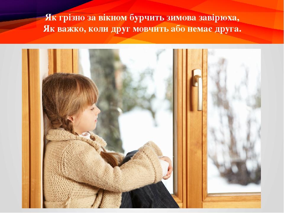Як грізно за вікном бурчить зимова завірюха, Як важко, коли друг мовчить або немає друга.