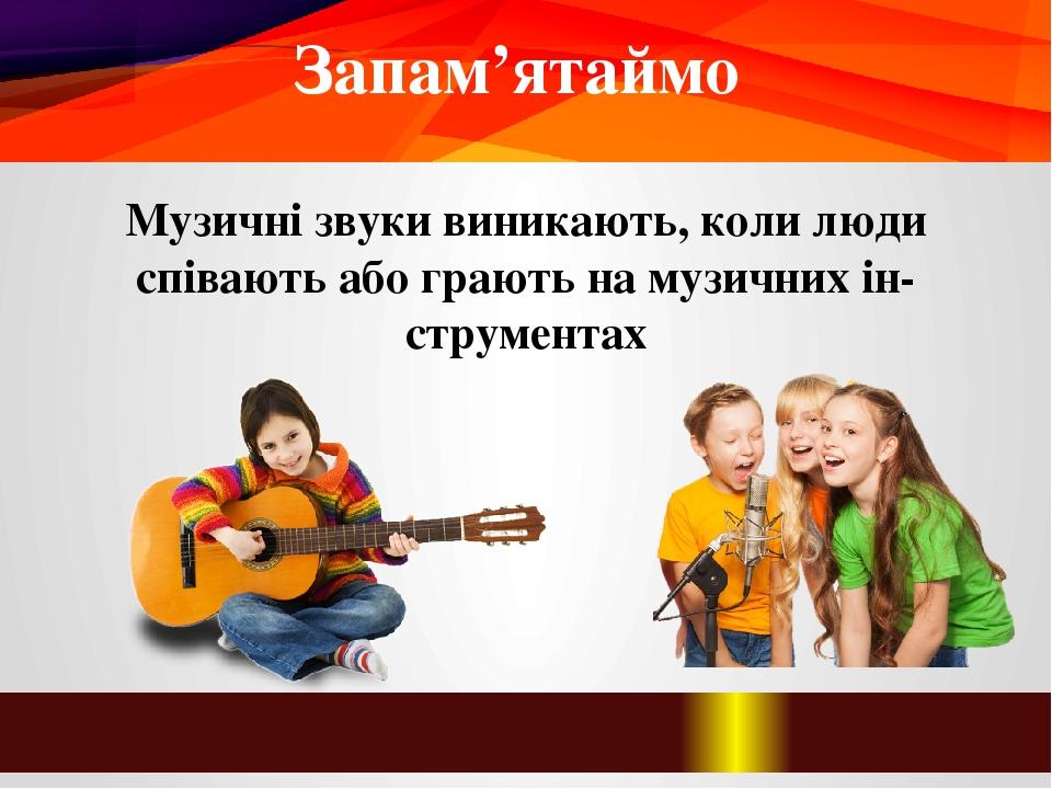 Запам'ятаймо Музичні звуки виникають, коли люди співають або грають на музичних інструментах