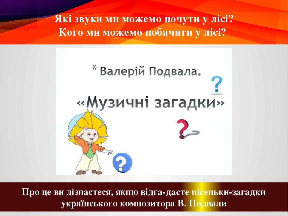 Які звуки ми можемо почути у лісі? Кого ми можемо побачити у лісі? Про це ви дізнаєтеся, якщо відгадаєте пісеньки-загадки українського композитора...