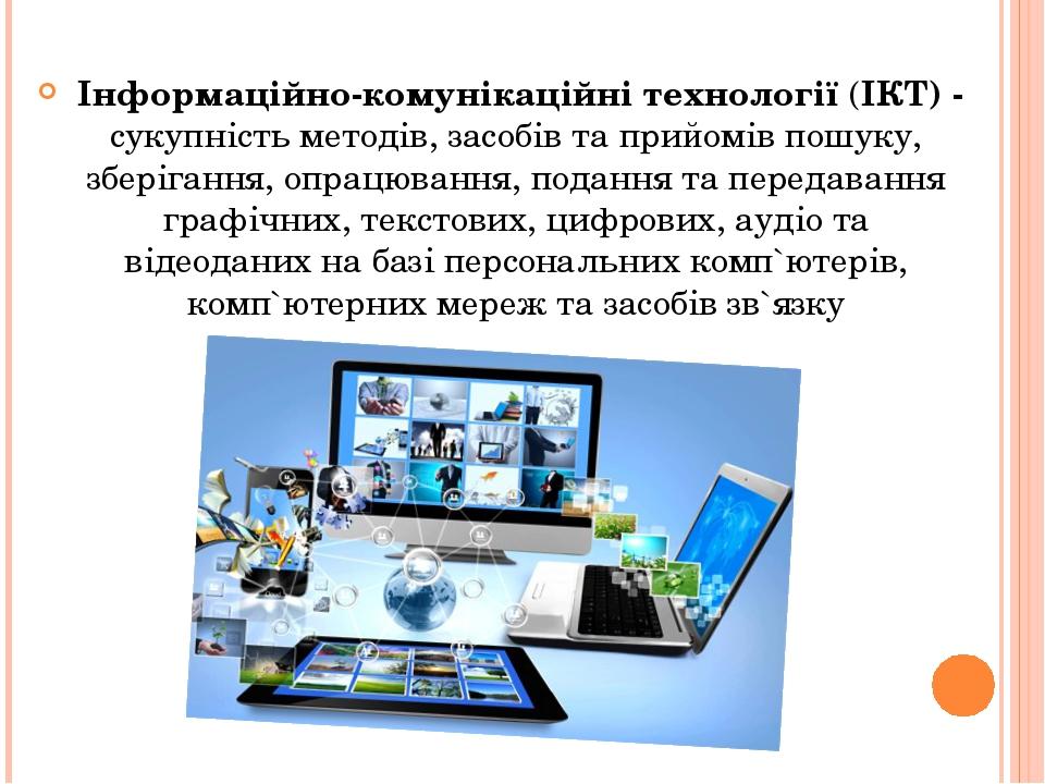 Інформаційно-комунікаційні технології (ІКТ) - сукупність методів, засобів та прийомів пошуку, зберігання, опрацювання, подання та передавання графі...