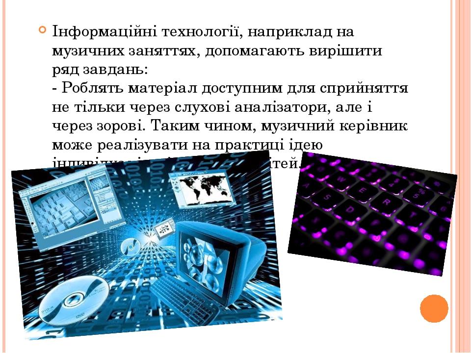 Інформаційні технології, наприклад на музичних заняттях, допомагають вирішити ряд завдань: - Роблять матеріал доступним для сприйняття не тільки че...