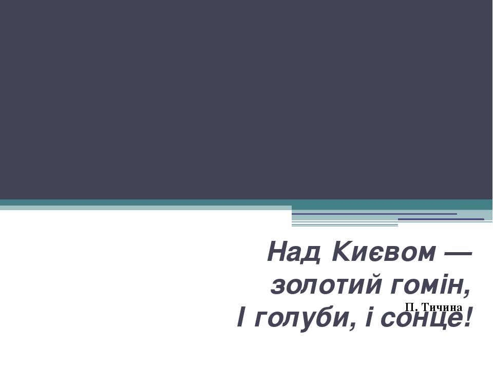 УКРАЇНЦІ В РЕВОЛЮЦІЇ 1917 – 1920 рр. Над Києвом — золотий гомін, І голуби, і сонце! П. Тичина
