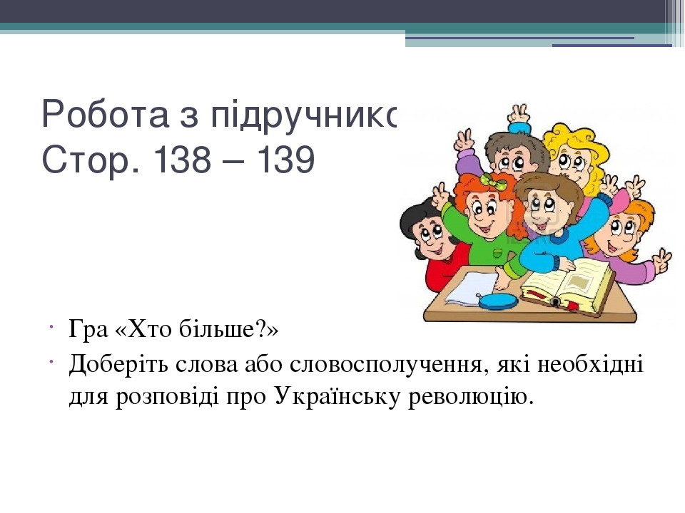 Робота з підручником: Стор. 138 – 139 Гра «Хто більше?» Доберіть слова або словосполучення, які необхідні для розповіді про Українську революцію.