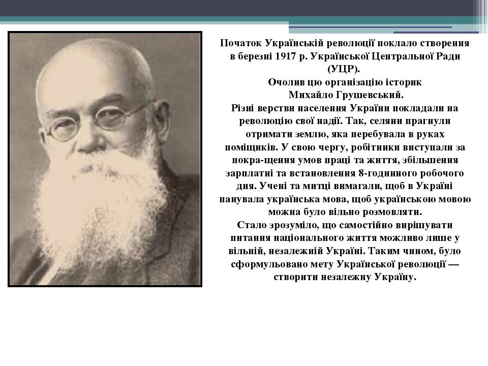 Початок Українській революції поклало створення в березні 1917 р. Української Центральної Ради (УЦР). Очолив цю організацію історик Михайло Грушевс...