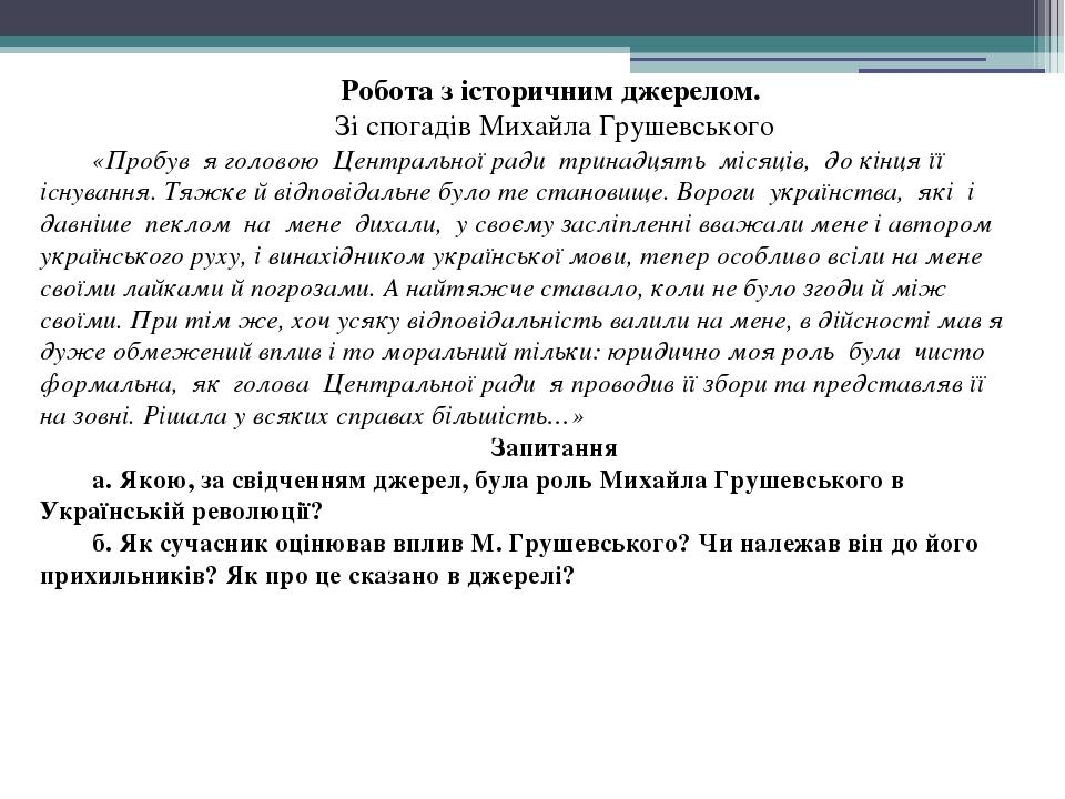Робота з історичним джерелом. Зі спогадів Михайла Грушевського «Пробув я головою Центральної ради тринадцять місяців, до кінця її існування. Тяжке ...