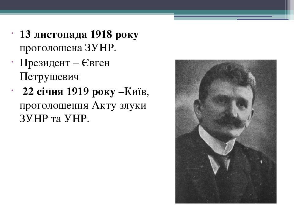 13 листопада 1918 року проголошена ЗУНР. Президент – Євген Петрушевич 22 січня 1919 року –Київ, проголошення Акту злуки ЗУНР та УНР.