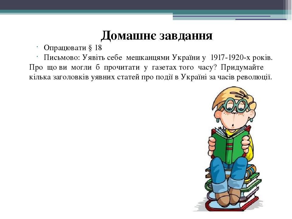 Домашнє завдання Опрацювати § 18 Письмово: Уявіть себе мешканцями України у 1917-1920-х років. Про що ви могли б прочитати у газетах того часу? При...