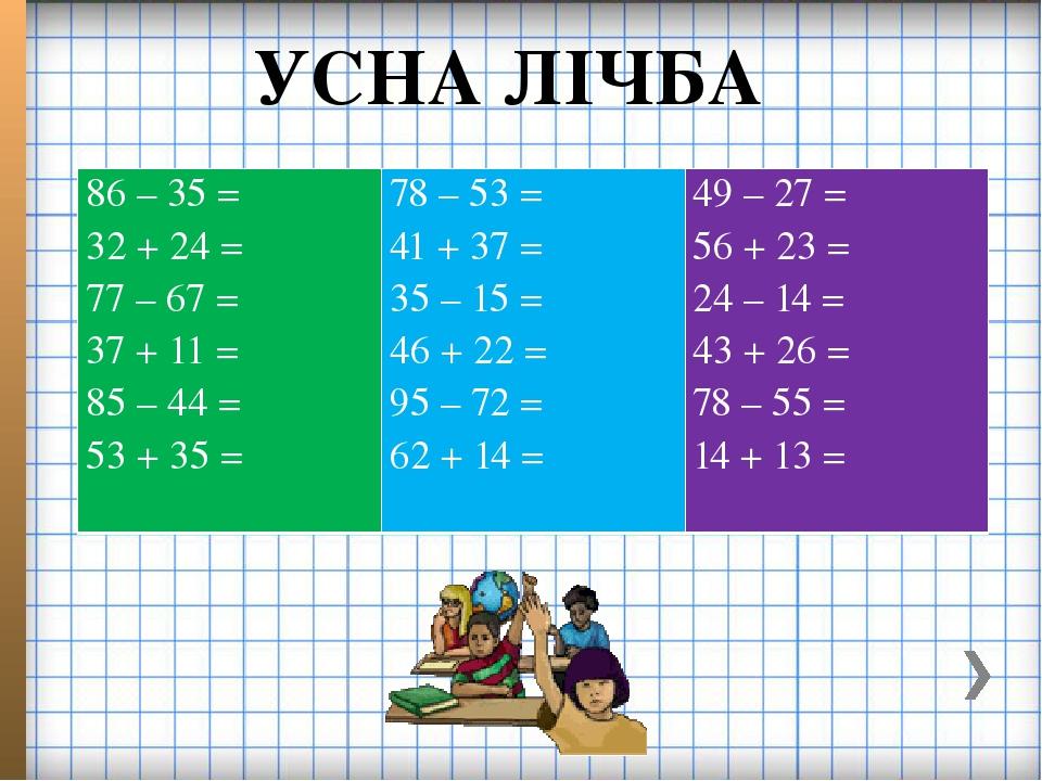 УСНА ЛІЧБА 86 – 35 = 32 + 24 = 77 – 67 = 37 + 11 = 85 – 44 = 53 + 35 =  78 – 53 = 41 + 37 = 35 – 15 = 46 + 22 = 95 – 72 = 62 + 14 = 49 – 27 = 56 +...