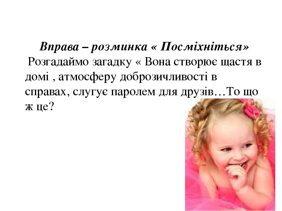 Вправа – розминка « Посміхніться» Розгадаймо загадку « Вона створює щастя в домі , атмосферу доброзичливості в справах, слугує паролем для друзів…Т...