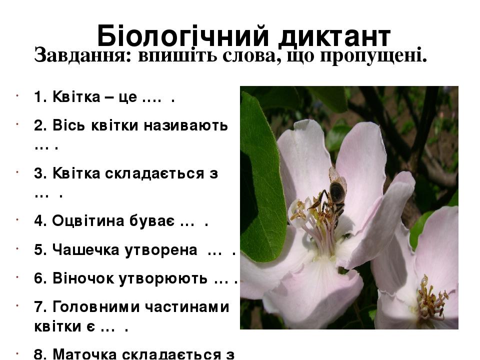 Біологічний диктант 1. Квітка – це …. . 2. Вісь квітки називають … . 3. Квітка складається з … . 4. Оцвітина буває … . 5. Чашечка утворена … . 6. В...