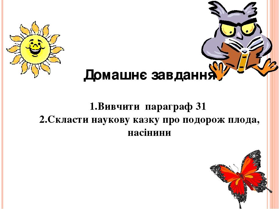 Домашнє завдання 1.Вивчити параграф 31 2.Скласти наукову казку про подорож плода, насінини