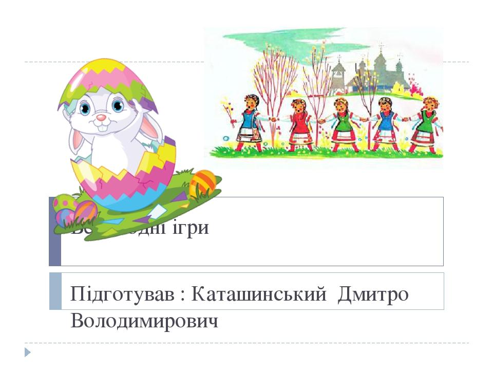 Великодні ігри Підготував : Каташинський Дмитро Володимирович