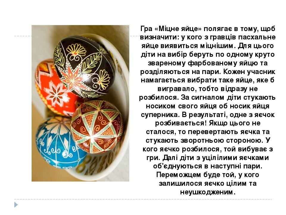 Гра «Міцне яйце» полягає в тому, щоб визначити: у кого з гравців пасхальне яйце виявиться міцнішим. Для цього діти на вибір беруть по одному круто ...