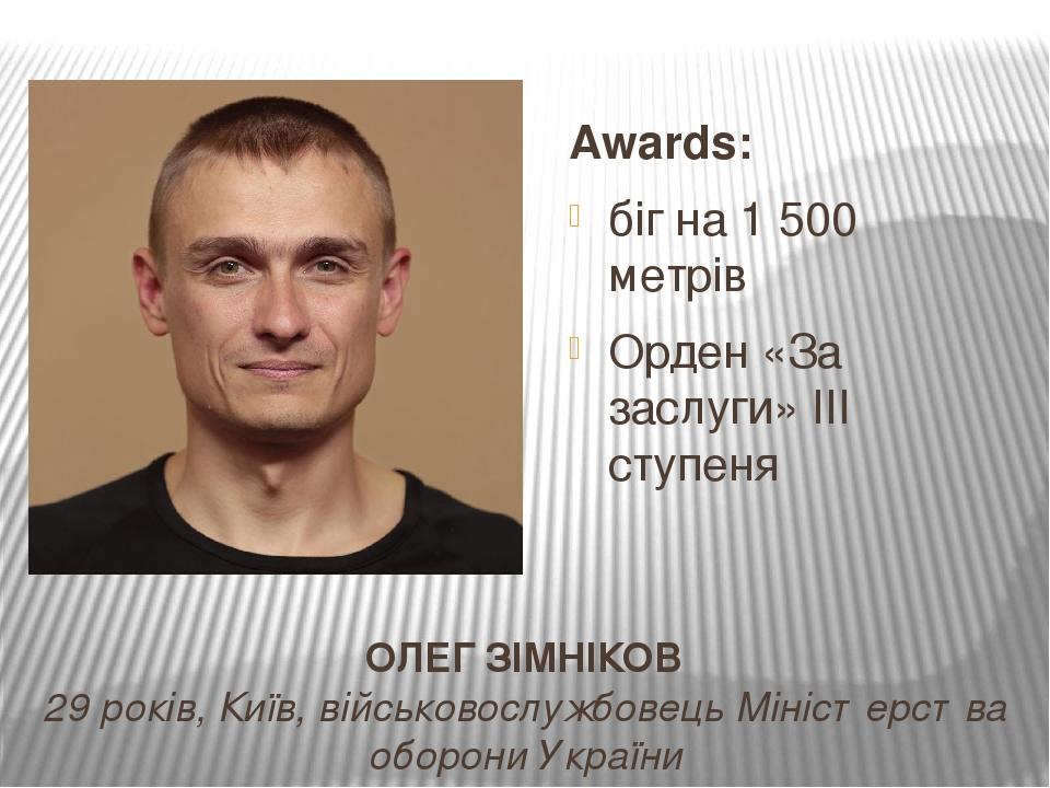 ОЛЕГ ЗІМНІКОВ 29 років, Київ, військовослужбовець Міністерства оборони України Awards: біг на 1 500 метрів Орден «За заслуги» ІІІ ступеня