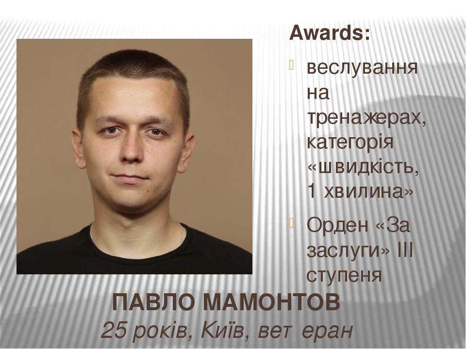 ПАВЛО МАМОНТОВ 25 років, Київ, ветеран Awards: веслування на тренажерах, категорія «швидкість, 1 хвилина» Орден «За заслуги» ІІІ ступеня