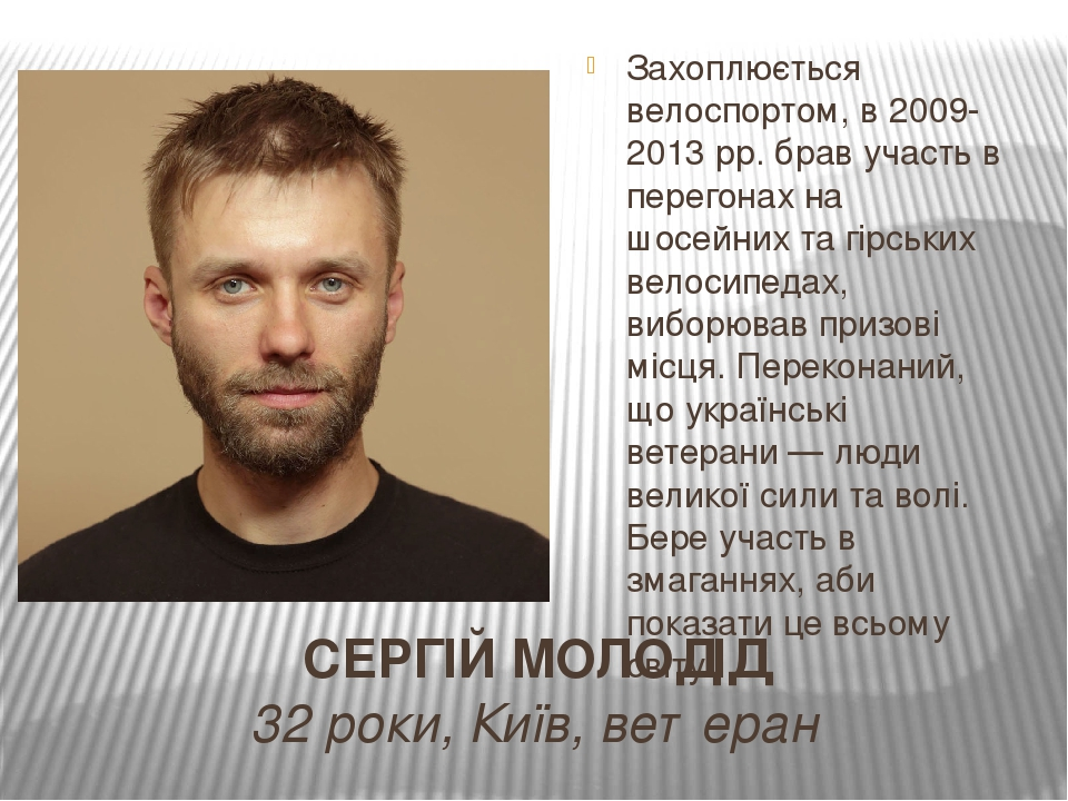 СЕРГІЙ МОЛОДІД 32 роки, Київ, ветеран Захоплюється велоспортом, в 2009-2013 рр. брав участь в перегонах на шосейних та гірських велосипедах, виборю...