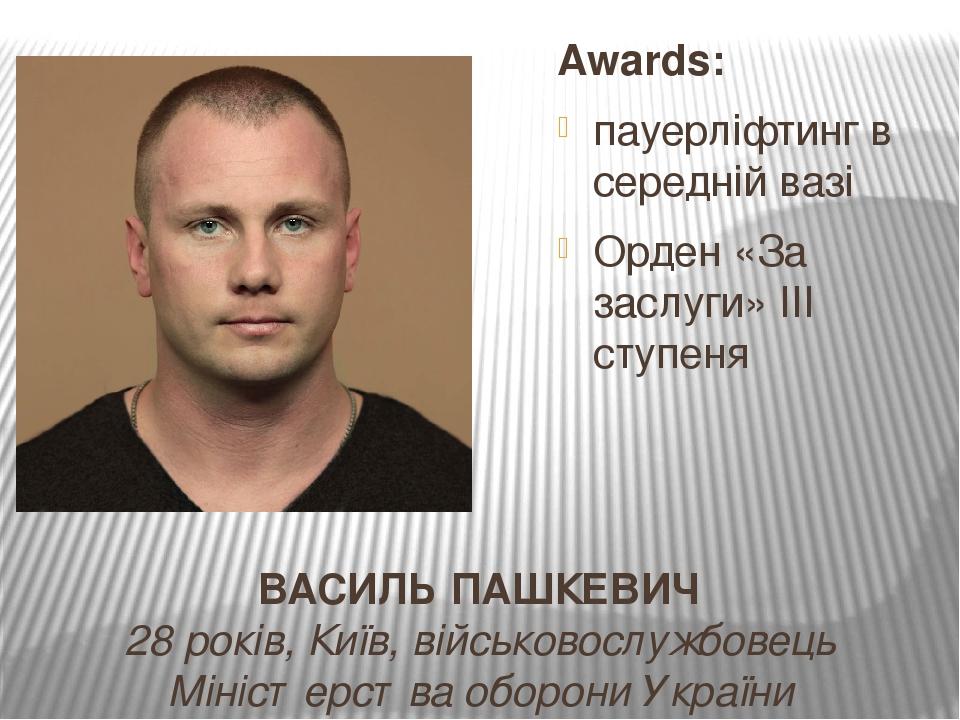 ВАСИЛЬ ПАШКЕВИЧ 28 років, Київ, військовослужбовець Міністерства оборони України Awards: пауерліфтинг в середній вазі Орден «За заслуги» ІІІ ступеня