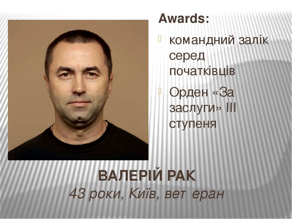 ВАЛЕРІЙ РАК 43 роки, Київ, ветеран Awards: командний залік серед початківців Орден «За заслуги» ІІІ ступеня