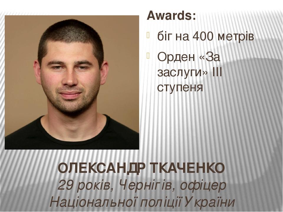 ОЛЕКСАНДР ТКАЧЕНКО 29 років, Чернігів, офіцер Національної поліції України Awards: біг на 400 метрів Орден «За заслуги» ІІІ ступеня