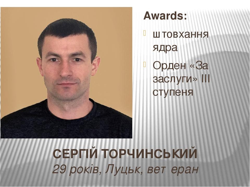 СЕРГІЙ ТОРЧИНСЬКИЙ 29 років, Луцьк, ветеран Awards: штовхання ядра Орден «За заслуги» ІІІ ступеня