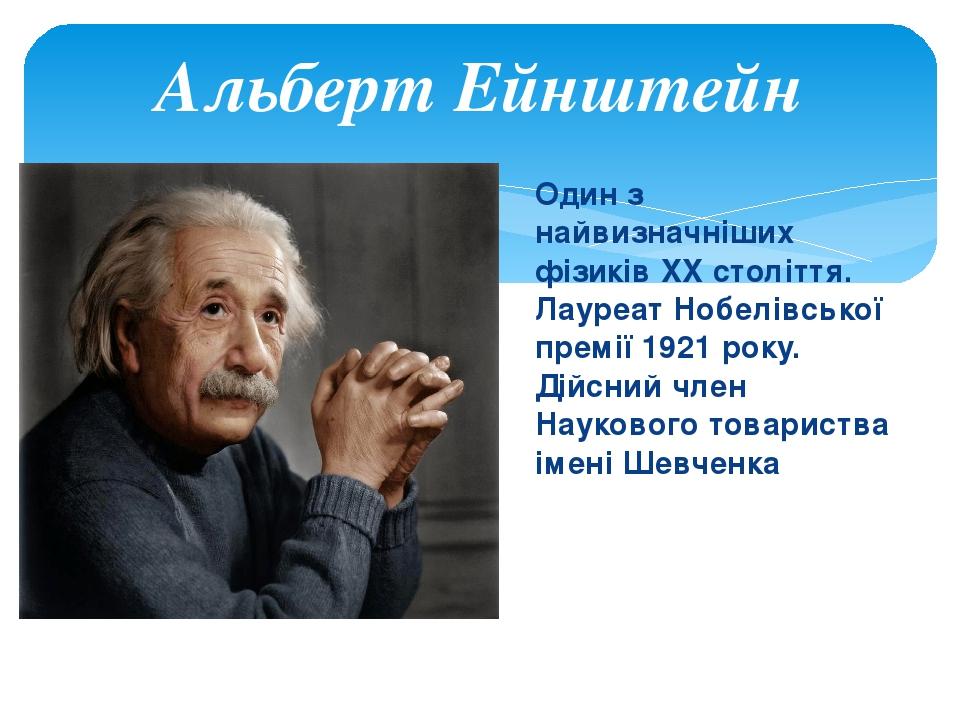 Один з найвизначніших фізиків XX століття. Лауреат Нобелівської премії 1921 року. Дійсний член Наукового товариства імені Шевченка Альберт Ейнштейн
