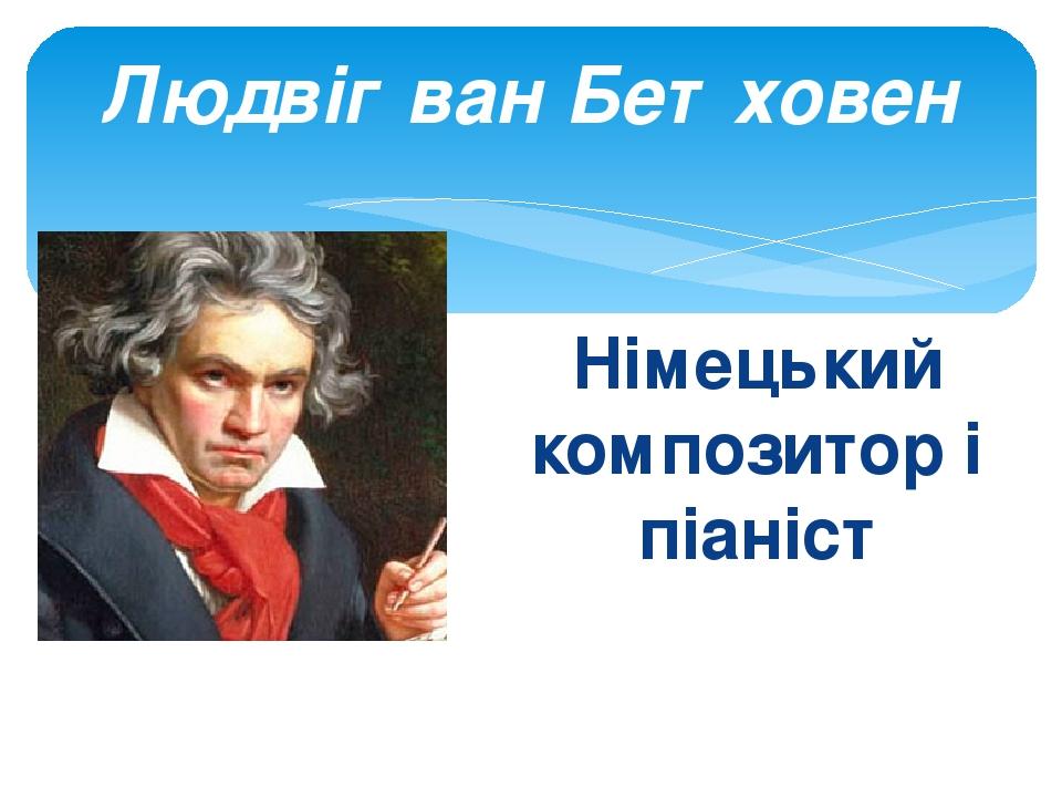 Німецький композитор і піаніст Людвіг ван Бетховен