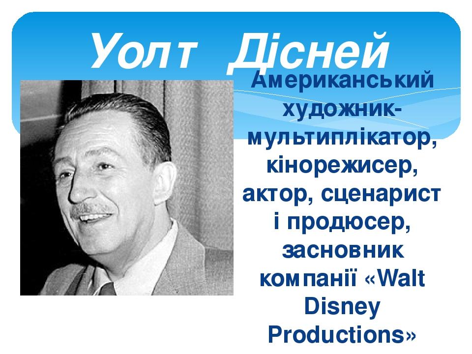 Американський художник-мультиплікатор, кінорежисер, актор, сценарист і продюсер, засновник компанії «Walt Disney Productions» Уолт Дісней