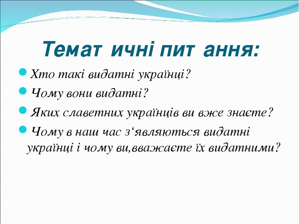 Тематичні питання: Хто такі видатні українці? Чому вони видатні? Яких славетних українців ви вже знаєте? Чому в наш час з'являються видатні українц...