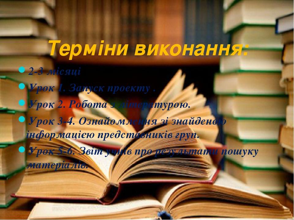 Терміни виконання: 2-3 місяці Урок 1. Запуск проекту . Урок 2. Робота з літературою. Урок 3-4. Ознайомлення зі знайденою інформацією представників ...