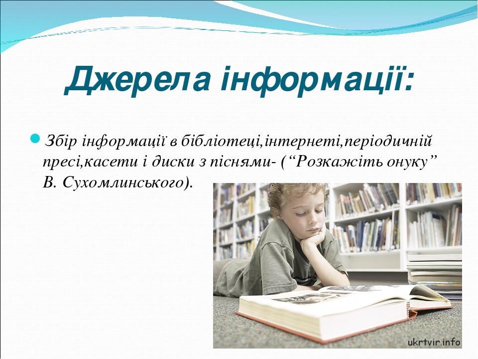 """Джерела інформації: Збір інформації в бібліотеці,інтернеті,періодичній пресі,касети і диски з піснями- (""""Розкажіть онуку"""" В. Сухомлинського)."""