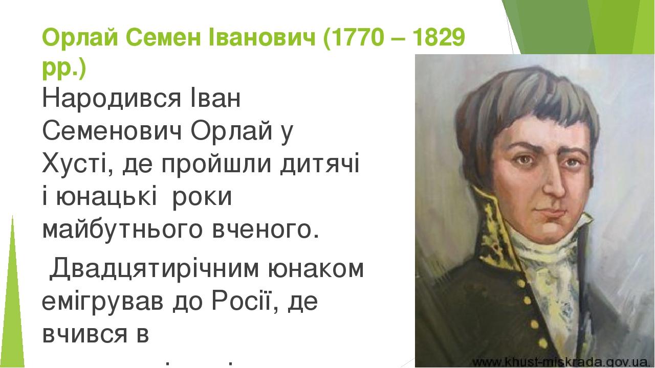 Орлай Семен Іванович (1770 – 1829 рр.) Народився Іван Семенович Орлай у Хусті, де пройшли дитячі і юнацькі роки майбутнього вченого. Двадцятирічним...