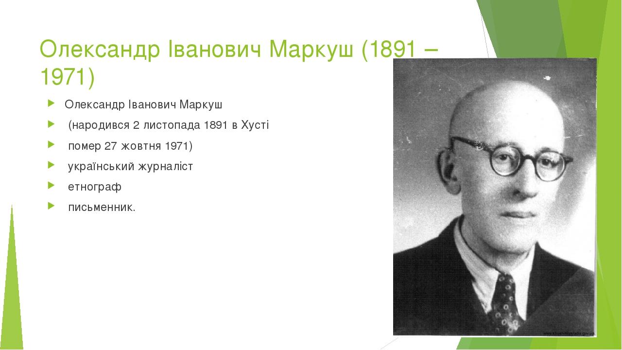 Олександр Іванович Маркуш (1891 – 1971) Олександр Іванович Маркуш (народився 2 листопада 1891 в Хусті помер 27 жовтня 1971) український журналіст е...